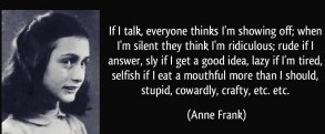 quote-if-i-talk-everyone-thinks-i-m-showing-off-when-i-m-silent-they-think-i-m-ridiculous-rude-if-i-anne-frank-328209 (1)